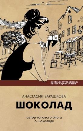 Шоколад. Вкусный путеводитель на все случаи жизни. Автор — Анастасия Барашкова. Переплет —