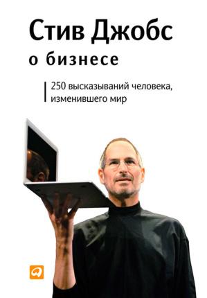 Стив Джобс о бизнесе. 250 высказываний человека, изменившего мир. Автор — Стив Джобс. Переплет —