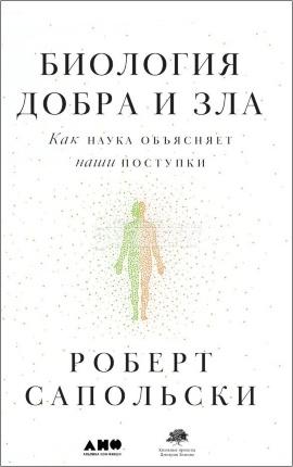 Биология добра и зла. Как наука объясняет наши поступки. Автор — Роберт Сапольски. Обложка —