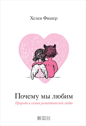Почему мы любим: природа и химия романтической любви. Автор — Хелен Фишер. Переплет —
