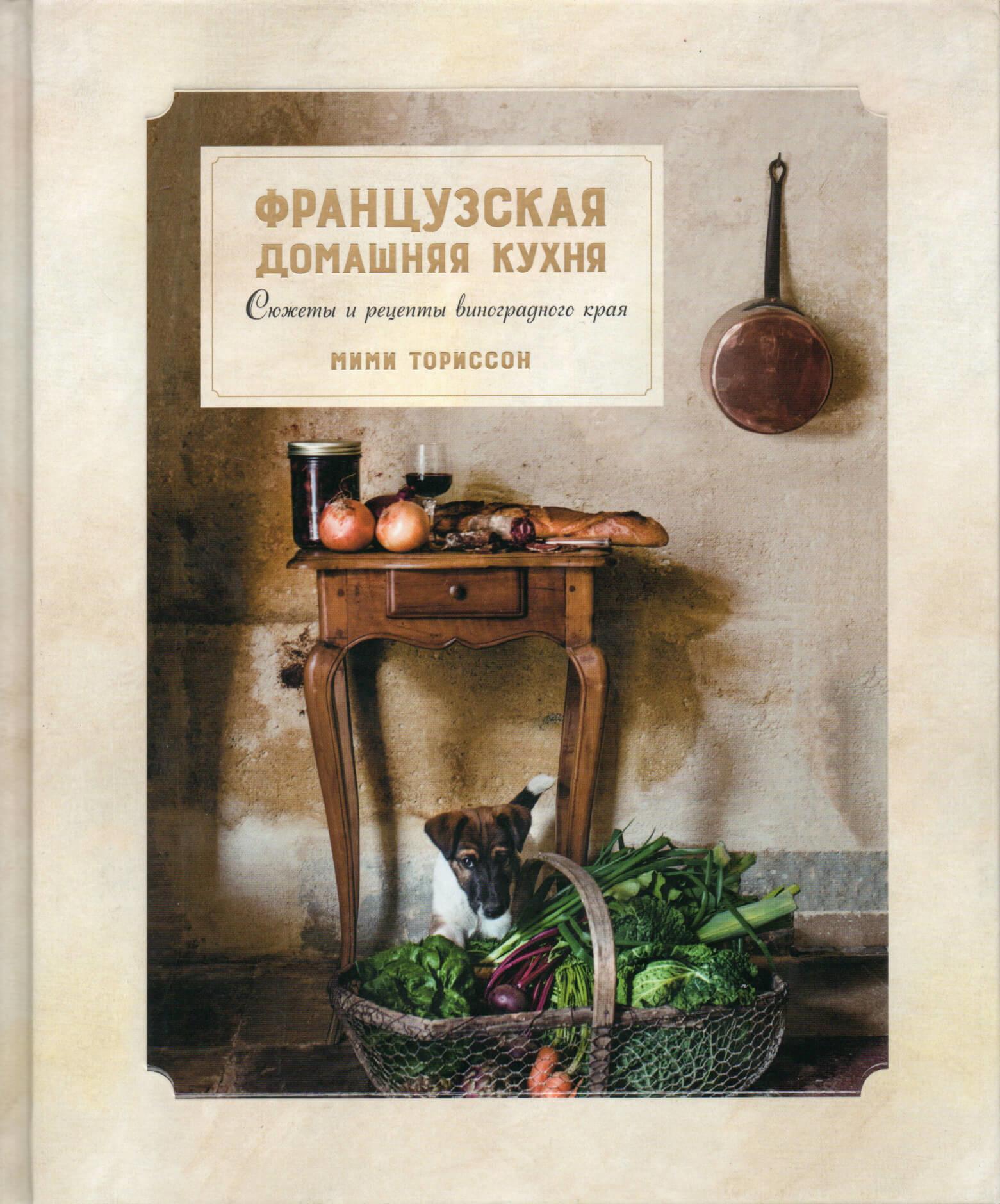 Французская домашняя кухня. Сюжеты и рецепты виноградного края. Автор — Мими Ториссон. Переплет —