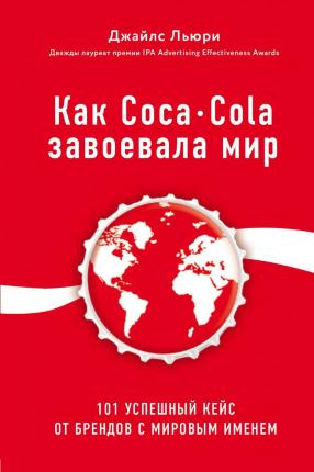 Как Coca-Cola завоевала мир. 101 успешный кейс от брендов с мировым именем. Автор — Джайлс Льюри. Переплет —