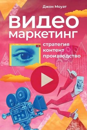 Видеомаркетинг: Стратегия, контент, производство. Автор — Джон Моуат. Переплет —