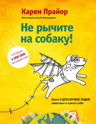 Не рычите на собаку! Книга о дрессировке людей, животных и самого себя!. Автор — Карен Прайор. Переплет —