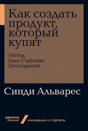 Как создать продукт, который купят. Метод Lean Customer Development. Автор — Сидни Альварес. Переплет —