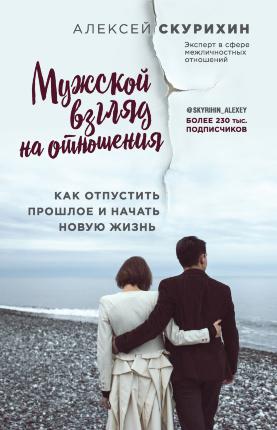 Мужской взгляд на отношения. Как отпустить прошлое и начать новую жизнь. Автор — Алексей Скурихин. Обложка —