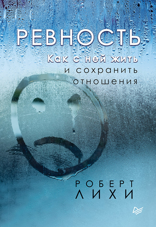 Ревность. Как с ней жить и сохранить отношения. Автор — Роберт Лихи.