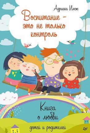 Воспитание – это не только контроль. Книга о любви детей и родителей. Автор — Адриана Имж. Переплет —
