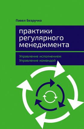 Практики регулярного менеджмента. Управление исполнением, управление командой. Автор — Павел Безручко. Переплет —