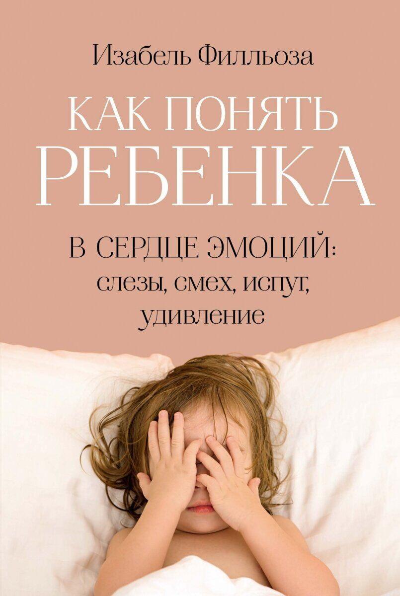 Как понять ребенка. В сердце эмоций: слезы, смех, испуг, удивление. Автор — Изабель Филльоза. Переплет —