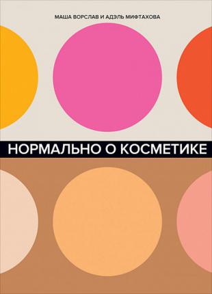 Нормально о косметике. Как разобраться в уходе и макияже и не сойти с ума. Автор — Маша Ворслав, Адэль Мифтахова. Переплет —