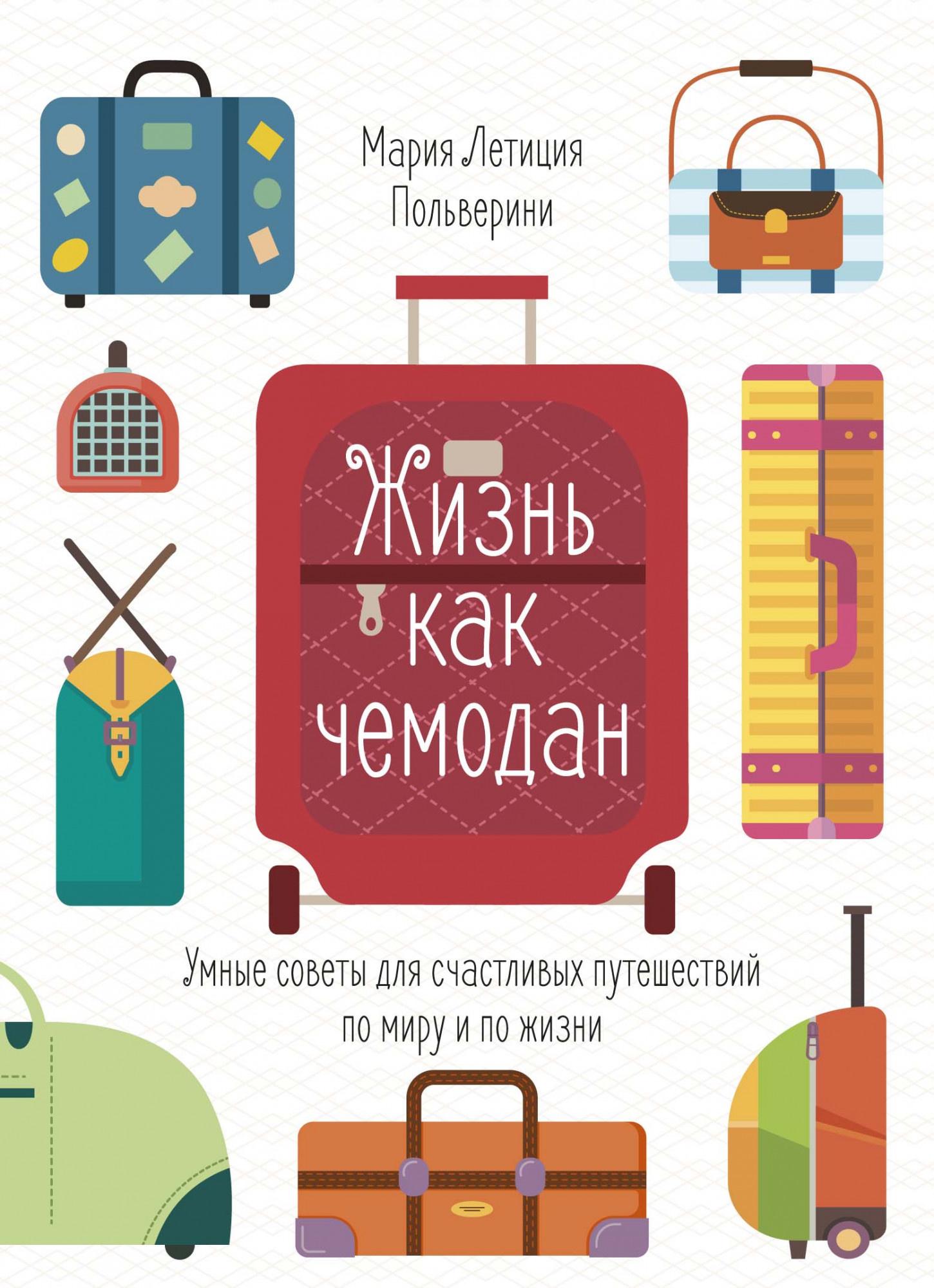 Жизнь как чемодан. Умные советы для счастливых путешествий по миру и по жизни