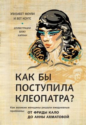 Как бы поступила Клеопатра? Как великие женщины решали ежедневные проблемы: от Фриды Кало до Анны Ахматовой. . Переплет —