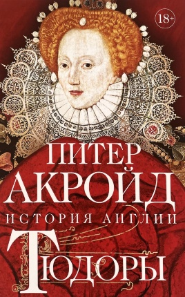 Тюдоры. История Англии. От Генриха VIII до Елизаветы I. Автор — Питер Акройд. Переплет —