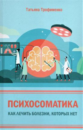 Психосоматика. Как лечить болезни, которых нет. Автор — Татьяна Трофименко. Переплет —