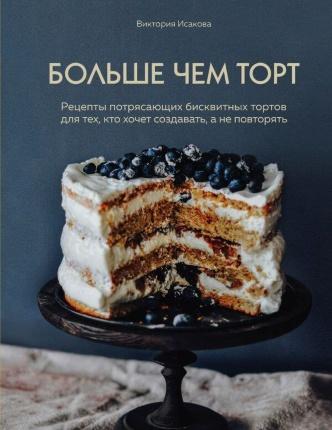 Больше чем торт. Рецепты потрясающих бисквитных тортов для тех, кто хочет создавать, а не повторять. Автор — Виктория Исакова. Обложка —